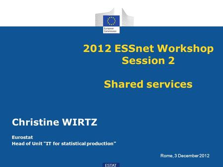 ESTAT 2012 ESSnet Workshop Session 2 Shared services Christine WIRTZ Eurostat Head of Unit IT for statistical production Rome, 3 December 2012.