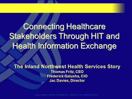 Connecting Healthcare Stakeholders Through HIT and Health Information Exchange The Inland Northwest Health Services Story Thomas Fritz, CEO Frederick Galusha,