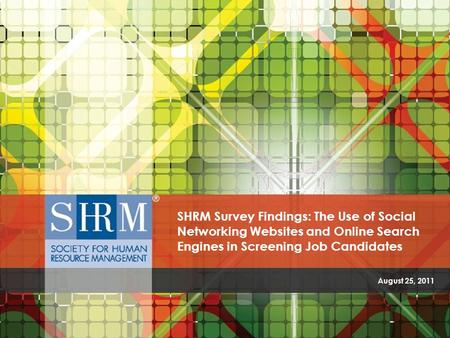 SHRM Survey Findings: The Use of Social Networking Websites and Online Search Engines In Screening Job Candidates ©SHRM 2011 August 25, 2011 SHRM Survey.