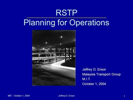 MIT - October 1, 2004Jeffrey D. Ensor 1 RSTP Planning for Operations Jeffrey D. Ensor Malaysia Transport Group M.I.T. October 1, 2004.
