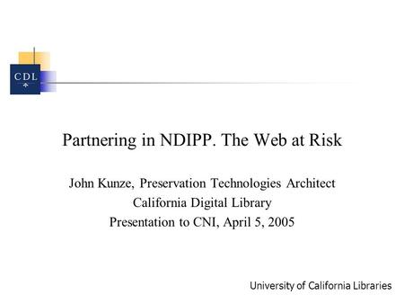 University of California Libraries Partnering in NDIPP. The Web at Risk John Kunze, Preservation Technologies Architect California Digital Library Presentation.