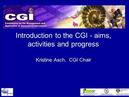 Introduction to the CGI - aims, activities and progress Kristine Asch, CGI Chair.