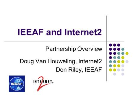 IEEAF and Internet2 Partnership Overview Doug Van Houweling, Internet2 Don Riley, IEEAF.
