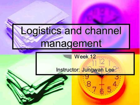 Logistics and channel management Week 12 Instructor: Jungwan Lee.