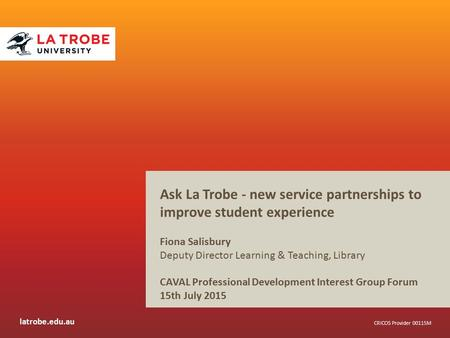 Latrobe.edu.au CRICOS Provider 00115M Ask La Trobe - new service partnerships to improve student experience Fiona Salisbury Deputy Director Learning &