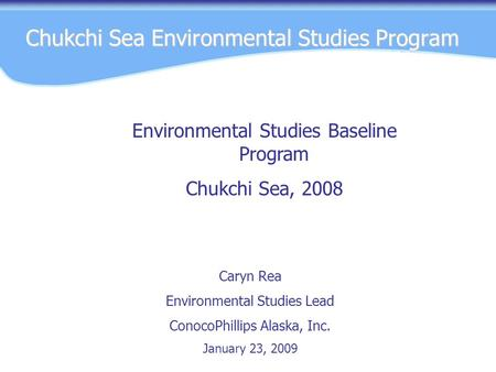 Chukchi Sea Environmental Studies Program Caryn Rea Environmental Studies Lead ConocoPhillips Alaska, Inc. January 23, 2009 Environmental Studies Baseline.