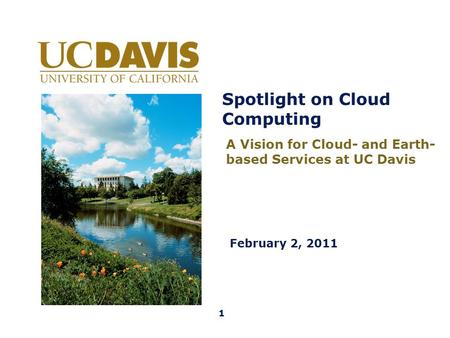 Spotlight on Cloud Computing February 2, 2011 A Vision for Cloud- and Earth- based Services at UC Davis 1.