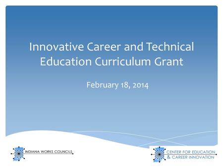Innovative Career and Technical Education Curriculum Grant February 18, 2014.