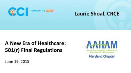 Ccipowerinside.com A New Era of Healthcare: 501(r) Final Regulations June 19, 2015 Laurie Shoaf, CRCE.