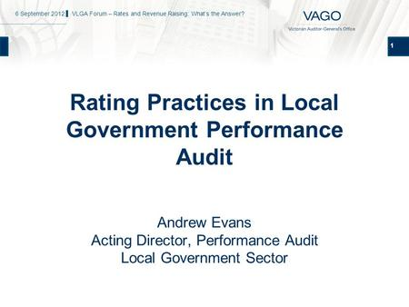 1 Rating Practices in Local Government Performance Audit Andrew Evans Acting Director, Performance Audit Local Government Sector 6 September 2012 ▌ VLGA.