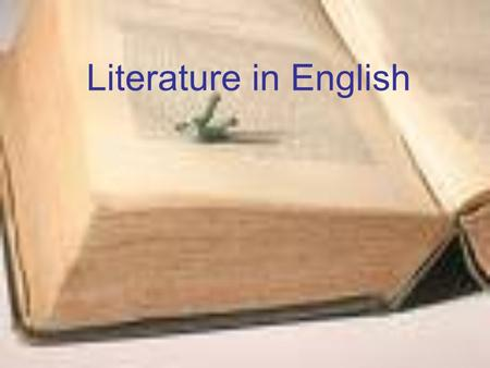Literature in English. What to study? Films/cinema Plays poems Life/ The world We live in Novels Reading + Discussion = individual response to literary.