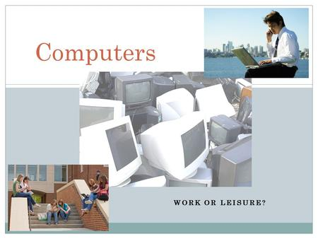 WORK OR LEISURE? Computers. CURRENTLY, SOCIETY IS SURROUNDED BY COMPUTERS. PEOPLE SEEM TO BECOME INCREASINGLY DEPENDENT UPON THEM. HOW MUCH ARE COMPUTERS.
