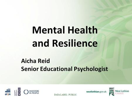 Mental Health and Resilience Aicha Reid Senior Educational Psychologist DATA LABEL: PUBLIC.