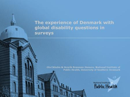 The experience of Denmark with global disability questions in surveys Ola Ekholm & Henrik Brønnum-Hansen, National Institute of Public Health, University.