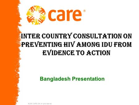© 2005, CARE USA. All rights reserved. Inter country consultation on preventing HIV among IDU from evidence to action Bangladesh Presentation.