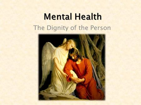 Mental Health The Dignity of the Person. MENTAL HEALTH - a person's overall emotional, psychological and spiritual condition.