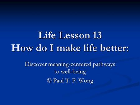 Life Lesson 13 How do I make life better: Discover meaning-centered pathways to well-being © Paul T. P. Wong.