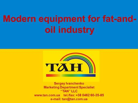 "Modern equipment for fat-and- oil industry Sergey Ivanchenko Marketing Department Specialist ""TAN"" LLC www.tan.com.ua tel./fax: +38 0462 60-35-85 e-mail:"