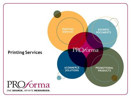 Printing Services. Proforma. One Source. Infinite Resources. As a businessperson, you know how important making the right connections can be. When you.