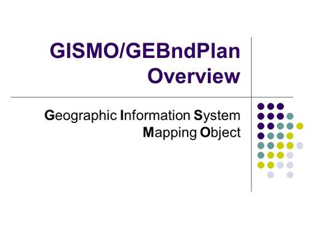 GISMO/GEBndPlan Overview Geographic Information System Mapping Object.