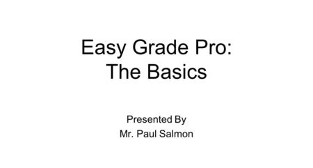 Easy Grade Pro: The Basics Presented By Mr. Paul Salmon.