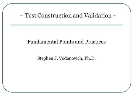 ~ Test Construction and Validation ~ Fundamental Points and Practices Stephen J. Vodanovich, Ph.D.