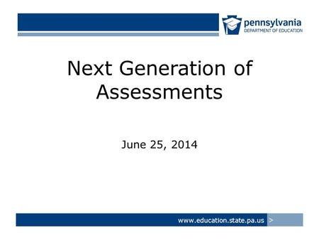Next Generation of Assessments June 25, 2014 www.education.state.pa.us >