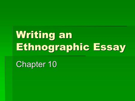 Writing an Ethnographic Essay Chapter 10. Ethnography Writing:  Is a method of inquiry into a particular culture/group that exposes how things function.