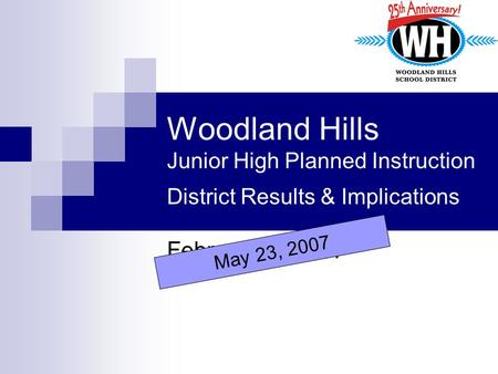 Woodland Hills Junior High Planned Instruction District Results & Implications February 7, 2007 May 23, 2007.