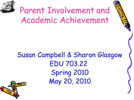 Parent Involvement and Academic Achievement Susan Campbell & Sharon Glasgow EDU 703.22 Spring 2010 May 20, 2010.