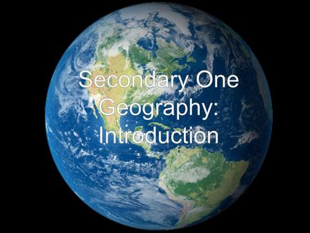 Secondary One Geography: Introduction