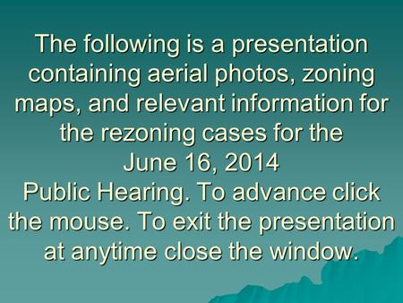 The following is a presentation containing aerial photos, zoning maps, and relevant information for the rezoning cases for the June 16, 2014 Public Hearing.