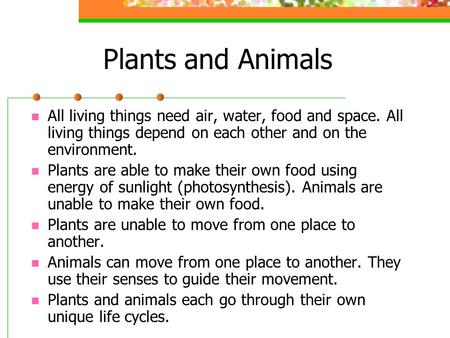 Plants and Animals All living things need air, water, food and space. All living things depend on each other and on the environment. Plants are able to.