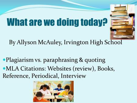 What are we doing today? By Allyson McAuley, Irvington High School Plagiarism vs. paraphrasing & quoting MLA Citations: Websites (review), Books, Reference,