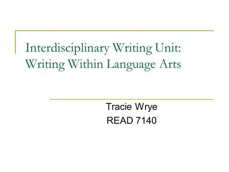 Interdisciplinary Writing Unit: Writing Within Language Arts Tracie Wrye READ 7140.