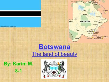 Botswana The land of beauty By: Karim M. 8-1. Country overview The current population of Botswana is 1,640,115. The flag of Botswana is light blue with.