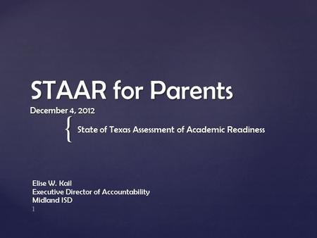{ STAAR for Parents December 4, 2012 State of Texas Assessment of Academic Readiness Elise W. Kail Executive Director of Accountability Midland ISD 1.