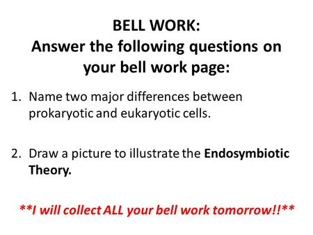 BELL WORK: Answer the following questions on your bell work page: 1.Name two major differences between prokaryotic and eukaryotic cells. 2.Draw a picture.