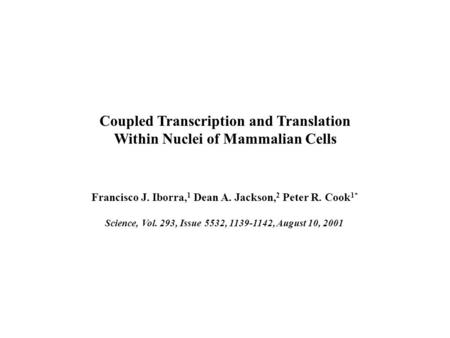 Coupled Transcription and Translation Within Nuclei of Mammalian Cells Francisco J. Iborra, 1 Dean A. Jackson, 2 Peter R. Cook 1* Science, Vol. 293, Issue.