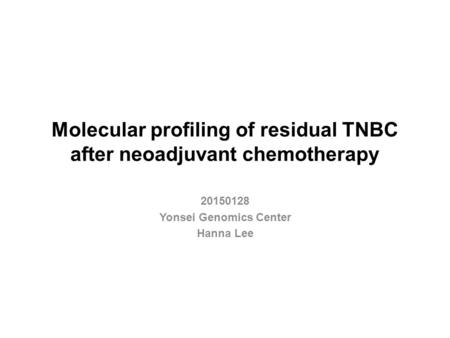 Molecular profiling of residual TNBC after neoadjuvant chemotherapy 20150128 Yonsei Genomics Center Hanna Lee.