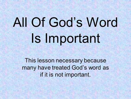 All Of God's Word Is Important This lesson necessary because many have treated God's word as if it is not important.