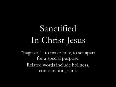 "Sanctified In Christ Jesus ""hagiazo"" - to make holy, to set apart for a special purpose. Related words include holiness, consecration, saint."