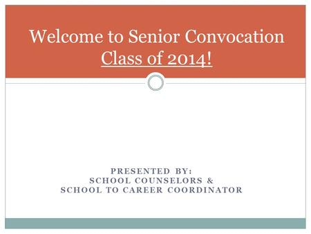PRESENTED BY: SCHOOL COUNSELORS & SCHOOL TO CAREER COORDINATOR Welcome to Senior Convocation Class of 2014!