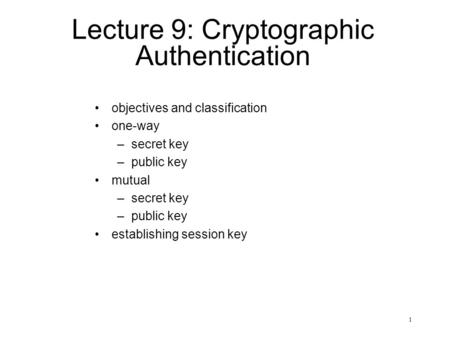 1 Lecture 9: Cryptographic Authentication objectives and classification one-way –secret key –public key mutual –secret key –public key establishing session.