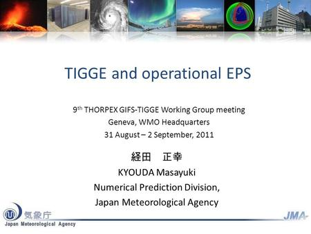 TIGGE and operational EPS 経田 正幸 KYOUDA Masayuki Numerical Prediction Division, Japan Meteorological Agency 9 th THORPEX GIFS-TIGGE Working Group meeting.