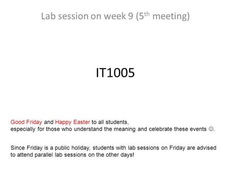 IT1005 Lab session on week 9 (5 th meeting) Good Friday and Happy Easter to all students, especially for those who understand the meaning and celebrate.