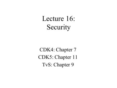 Lecture 16: Security CDK4: Chapter 7 CDK5: Chapter 11 TvS: Chapter 9.
