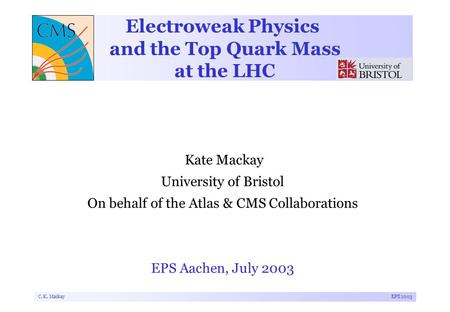 C. K. MackayEPS 2003 Electroweak Physics and the Top Quark Mass at the LHC Kate Mackay University of Bristol On behalf of the Atlas & CMS Collaborations.