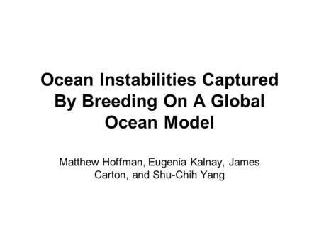 Ocean Instabilities Captured By Breeding On A Global Ocean Model Matthew Hoffman, Eugenia Kalnay, James Carton, and Shu-Chih Yang.