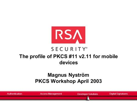 AuthenticationAccess Management Developer Solutions Digital Signatures The profile of PKCS #11 v2.11 for mobile devices Magnus Nyström PKCS Workshop April.